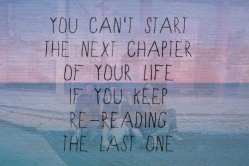 You Can't Start the Next Chapter of Your Life if You Keep Reading the Last One