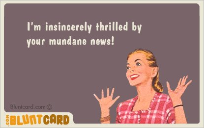 I'm Insincerely Thrilled by your Mundane News!