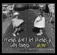 Friends Don't Let Friends do Silly Things ... Alone